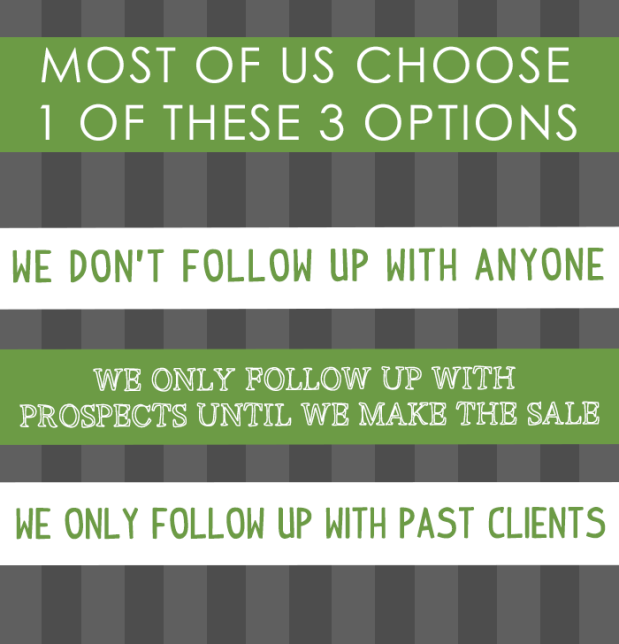Most of us choose 1 of 3 options; we don't follow up anyone, we only follow up with prospects until we get the sale or we only follow up with past clients.