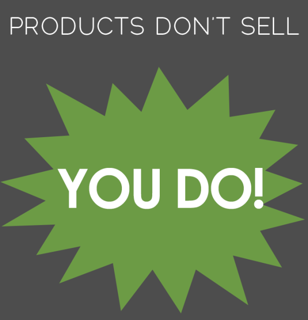 Products don't Sell - YOU DO!
